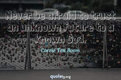 Photo Quote of Never be afraid to trust an unknown future to a known God.