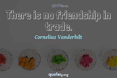 Photo Quote of There is no friendship in trade.