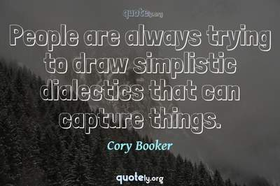 Photo Quote of People are always trying to draw simplistic dialectics that can capture things.