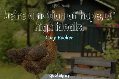 Photo Quote of We're a nation of hope, of high ideals.