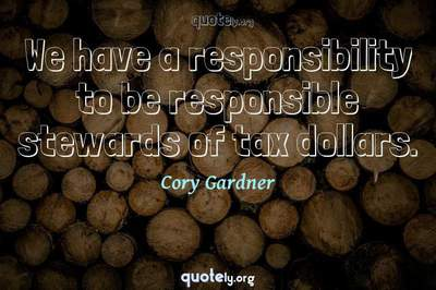 Photo Quote of We have a responsibility to be responsible stewards of tax dollars.