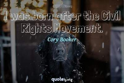 Photo Quote of I was born after the Civil Rights Movement.