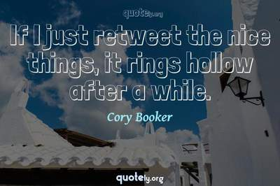 Photo Quote of If I just retweet the nice things, it rings hollow after a while.