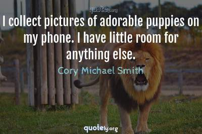 Photo Quote of I collect pictures of adorable puppies on my phone. I have little room for anything else.