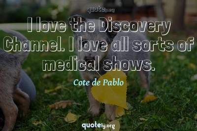 Photo Quote of I love the Discovery Channel. I love all sorts of medical shows.