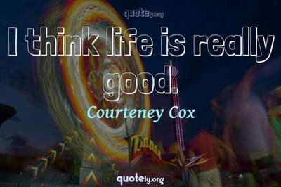 Photo Quote of I think life is really good.