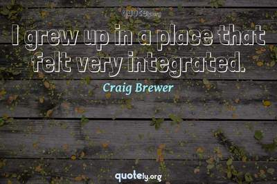 Photo Quote of I grew up in a place that felt very integrated.