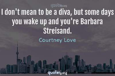 Photo Quote of I don't mean to be a diva, but some days you wake up and you're Barbara Streisand.