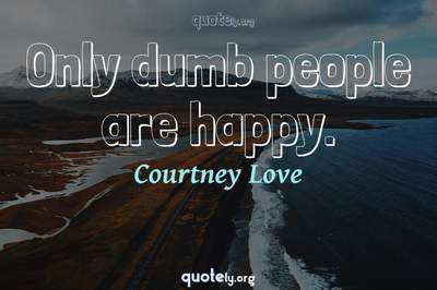 Photo Quote of Only dumb people are happy.