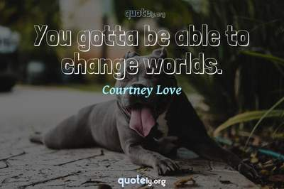 Photo Quote of You gotta be able to change worlds.