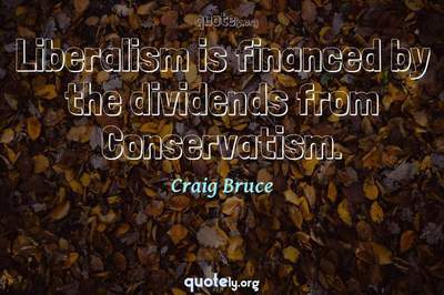 Photo Quote of Liberalism is financed by the dividends from Conservatism.