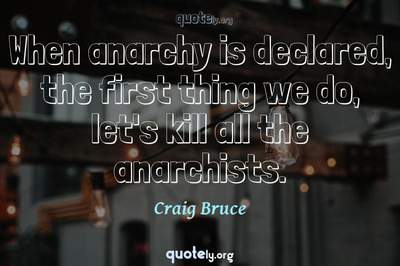 Photo Quote of When anarchy is declared, the first thing we do, let's kill all the anarchists.
