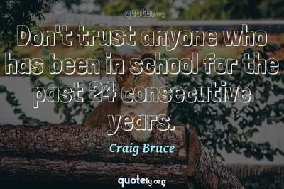 Photo Quote of Don't trust anyone who has been in school for the past 24 consecutive years.
