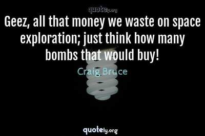 Photo Quote of Geez, all that money we waste on space exploration; just think how many bombs that would buy!
