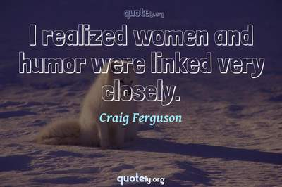 Photo Quote of I realized women and humor were linked very closely.