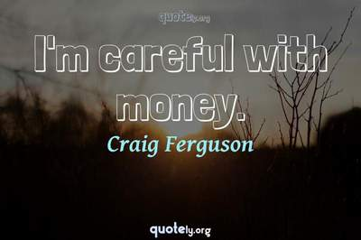 Photo Quote of I'm careful with money.