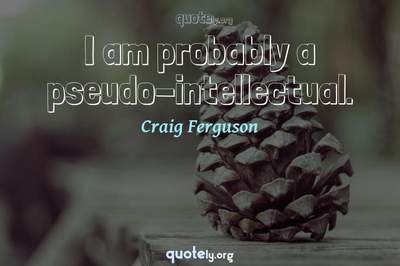 Photo Quote of I am probably a pseudo-intellectual.