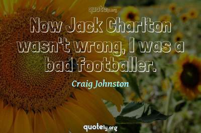 Photo Quote of Now Jack Charlton wasn't wrong, I was a bad footballer.