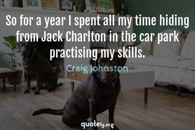 Photo Quote of So for a year I spent all my time hiding from Jack Charlton in the car park practising my skills.