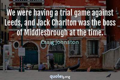 Photo Quote of We were having a trial game against Leeds, and Jack Charlton was the boss of Middlesbrough at the time.