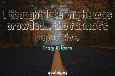 Photo Quote of I thought late-night was crowded... the format's repetitive.