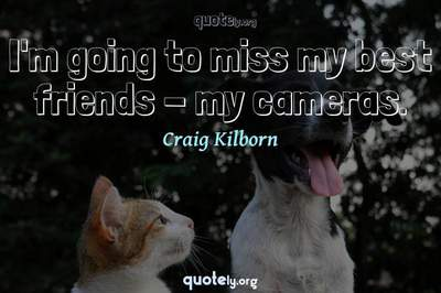 Photo Quote of I'm going to miss my best friends - my cameras.