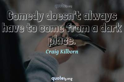 Photo Quote of Comedy doesn't always have to come from a dark place.