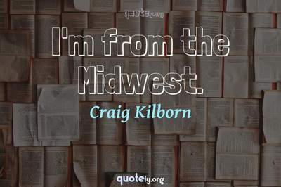 Photo Quote of I'm from the Midwest.