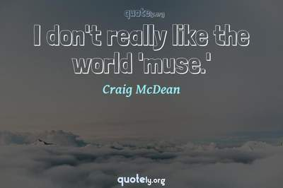 Photo Quote of I don't really like the world 'muse.'
