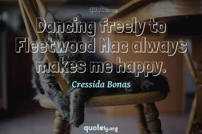 Photo Quote of Dancing freely to Fleetwood Mac always makes me happy.