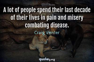 Photo Quote of A lot of people spend their last decade of their lives in pain and misery combating disease.