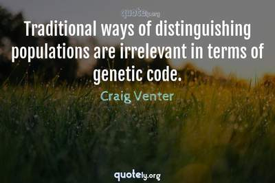 Photo Quote of Traditional ways of distinguishing populations are irrelevant in terms of genetic code.