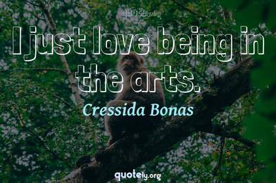 Photo Quote of I just love being in the arts.