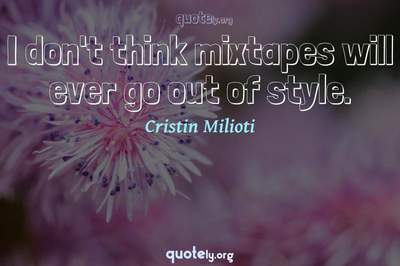 Photo Quote of I don't think mixtapes will ever go out of style.