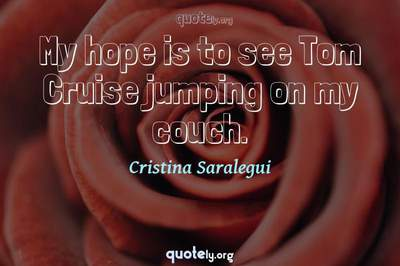 Photo Quote of My hope is to see Tom Cruise jumping on my couch.