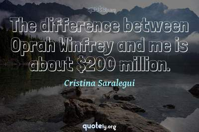 Photo Quote of The difference between Oprah Winfrey and me is about $200 million.
