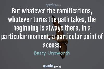 Photo Quote of But whatever the ramifications, whatever turns the path takes, the beginning is always there, in a particular moment, a particular point of access.