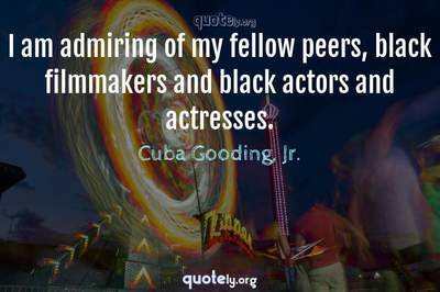 Photo Quote of I am admiring of my fellow peers, black filmmakers and black actors and actresses.