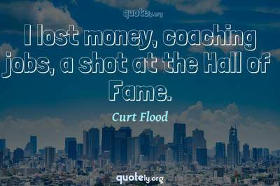 Photo Quote of I lost money, coaching jobs, a shot at the Hall of Fame.