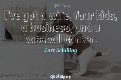 Photo Quote of I've got a wife, four kids, a business, and a baseball career.