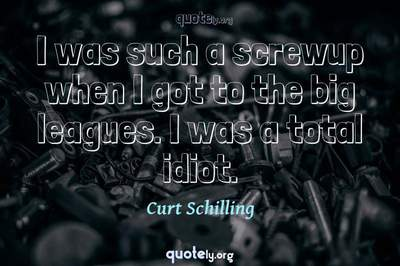 Photo Quote of I was such a screwup when I got to the big leagues. I was a total idiot.