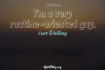 Photo Quote of I'm a very routine-oriented guy.