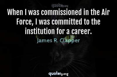 Photo Quote of When I was commissioned in the Air Force, I was committed to the institution for a career.