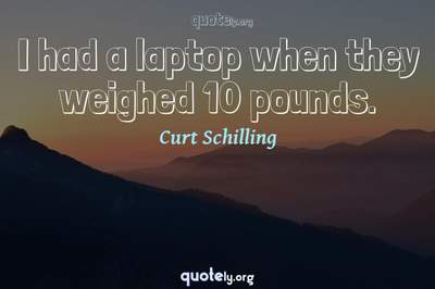 Photo Quote of I had a laptop when they weighed 10 pounds.