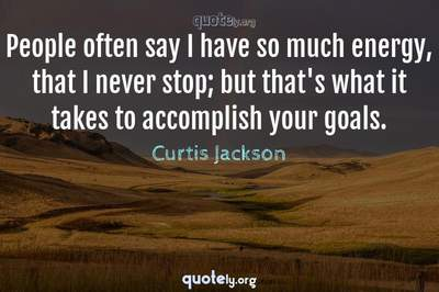 Photo Quote of People often say I have so much energy, that I never stop; but that's what it takes to accomplish your goals.