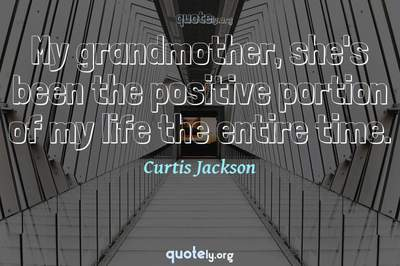 Photo Quote of My grandmother, she's been the positive portion of my life the entire time.