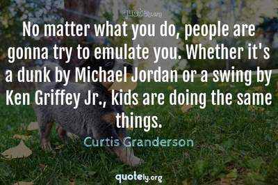 Photo Quote of No matter what you do, people are gonna try to emulate you. Whether it's a dunk by Michael Jordan or a swing by Ken Griffey Jr., kids are doing the same things.