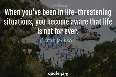 Photo Quote of When you've been in life-threatening situations, you become aware that life is not for ever.