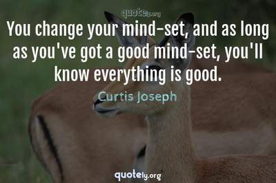 Photo Quote of You change your mind-set, and as long as you've got a good mind-set, you'll know everything is good.