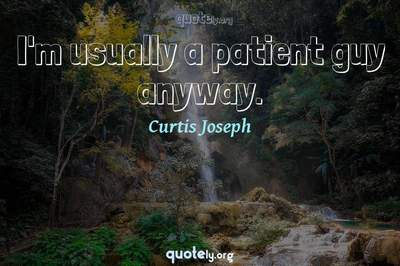 Photo Quote of I'm usually a patient guy anyway.
